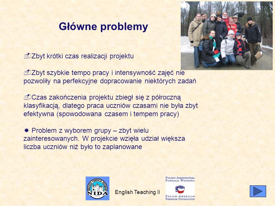 English Teaching II Główne problemy Zbyt krótki czas realizacji projektu Zbyt szybkie tempo pracy i intensywność zajęć nie pozwoliły na perfekcyjne dopracowanie niektórych zadań Czas zakończenia projektu zbiegł się z półroczną klasyfikacją, dlatego praca uczniów czasami nie była zbyt efektywna (spowodowana czasem i tempem pracy) Problem z wyborem grupy – zbyt wielu zainteresowanych.