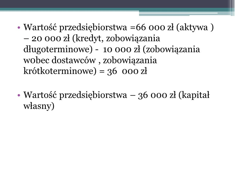 Wartość przedsiębiorstwa =66 000 zł (aktywa ) – 20 000 zł (kredyt, zobowiązania długoterminowe) - 10 000 zł (zobowiązania w0bec dostawców, zobowiązani