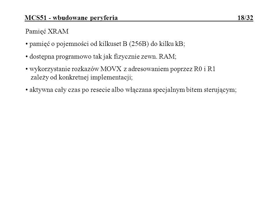MCS51 - wbudowane peryferia 18/32 Pamięć XRAM pamięć o pojemności od kilkuset B (256B) do kilku kB; dostępna programowo tak jak fizycznie zewn.