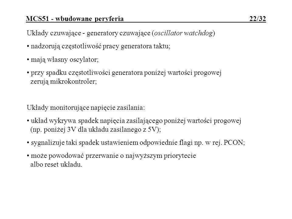 MCS51 - wbudowane peryferia 22/32 Układy czuwające - generatory czuwające (oscillator watchdog) nadzorują częstotliwość pracy generatora taktu; mają własny oscylator; przy spadku częstotliwości generatora poniżej wartości progowej zerują mikrokontroler; Układy monitorujące napięcie zasilania: układ wykrywa spadek napięcia zasilającego poniżej wartości progowej (np.
