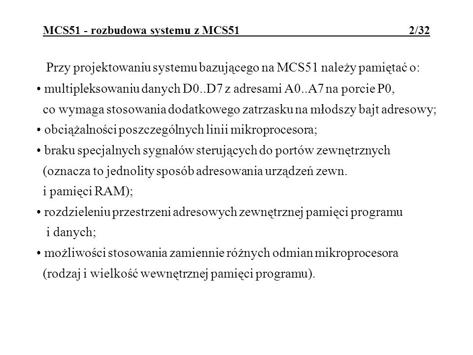 MCS51 - rozbudowa systemu z MCS51 2/32 Przy projektowaniu systemu bazującego na MCS51 należy pamiętać o: multipleksowaniu danych D0..D7 z adresami A0..A7 na porcie P0, co wymaga stosowania dodatkowego zatrzasku na młodszy bajt adresowy; obciążalności poszczególnych linii mikroprocesora; braku specjalnych sygnałów sterujących do portów zewnętrznych (oznacza to jednolity sposób adresowania urządzeń zewn.