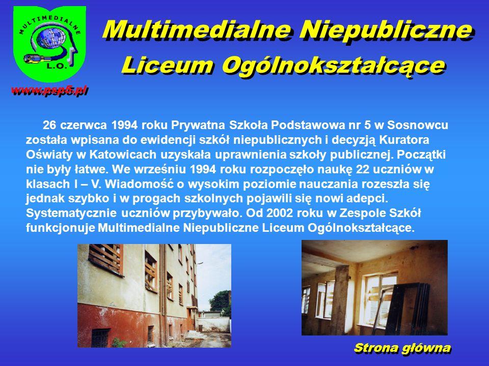 Multimedialne Niepubliczne Liceum Ogólnokształcące Strona główna 26 czerwca 1994 roku Prywatna Szkoła Podstawowa nr 5 w Sosnowcu została wpisana do ewidencji szkół niepublicznych i decyzją Kuratora Oświaty w Katowicach uzyskała uprawnienia szkoły publicznej.