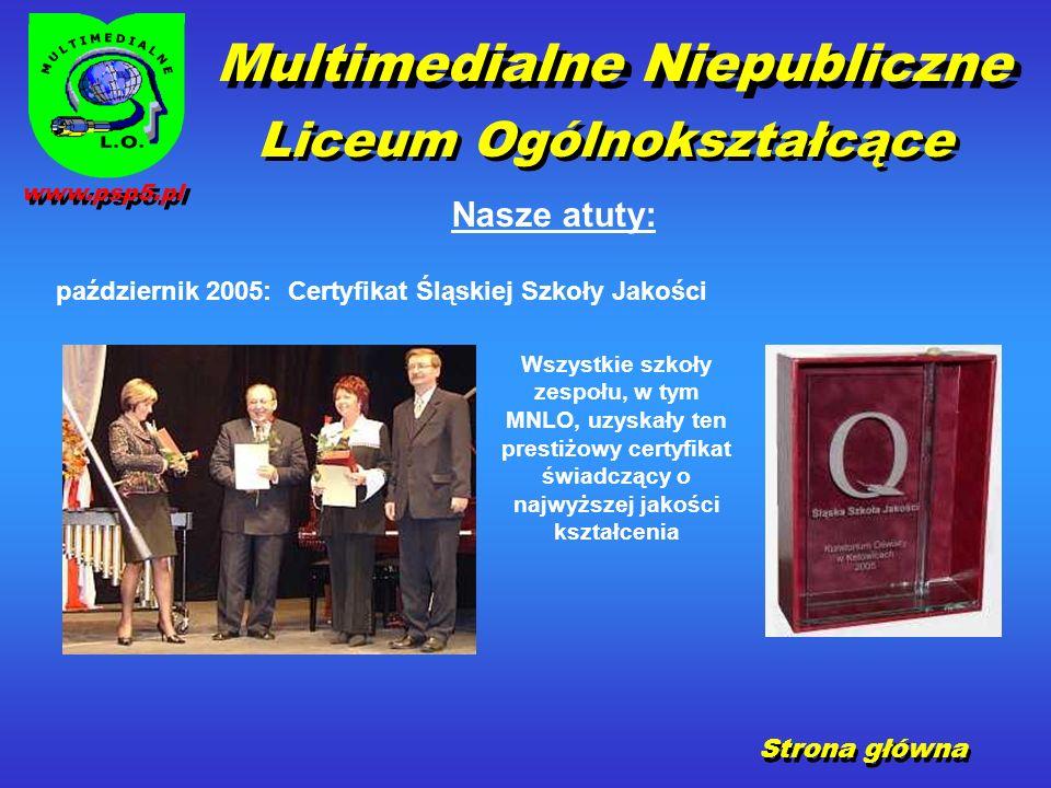 październik 2005: Certyfikat Śląskiej Szkoły Jakości Strona główna Nasze atuty: Multimedialne Niepubliczne Liceum Ogólnokształcące Wszystkie szkoły zespołu, w tym MNLO, uzyskały ten prestiżowy certyfikat świadczący o najwyższej jakości kształcenia www.psp5.pl