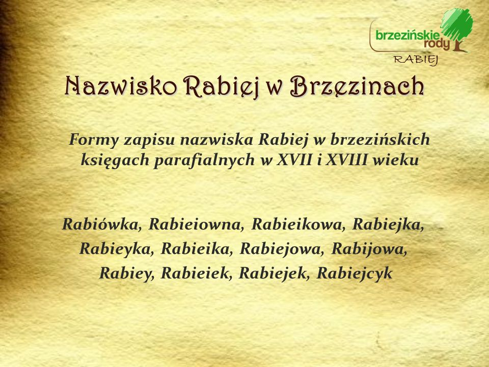 Nazwisko Rabiej w Brzezinach Formy zapisu nazwiska Rabiej w brzezińskich księgach parafialnych w XVII i XVIII wieku RABIEJ Rabiówka, Rabieiowna, Rabie