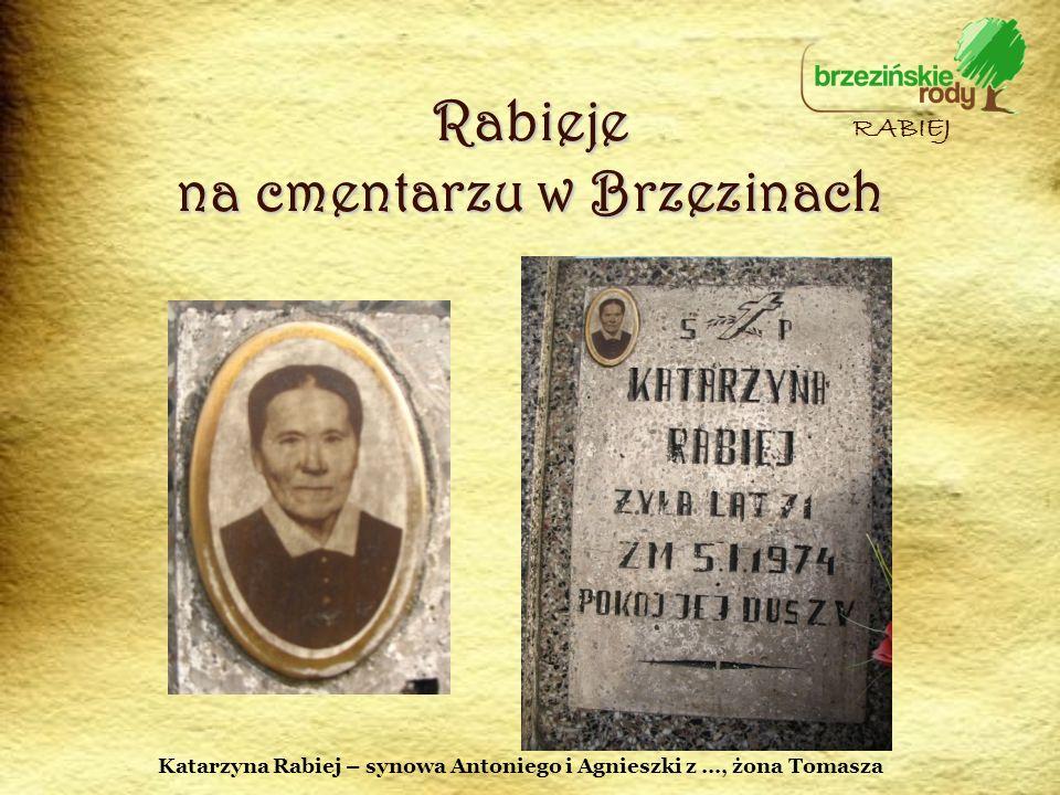 Rabieje na cmentarzu w Brzezinach RABIEJ Katarzyna Rabiej – synowa Antoniego i Agnieszki z …, żona Tomasza