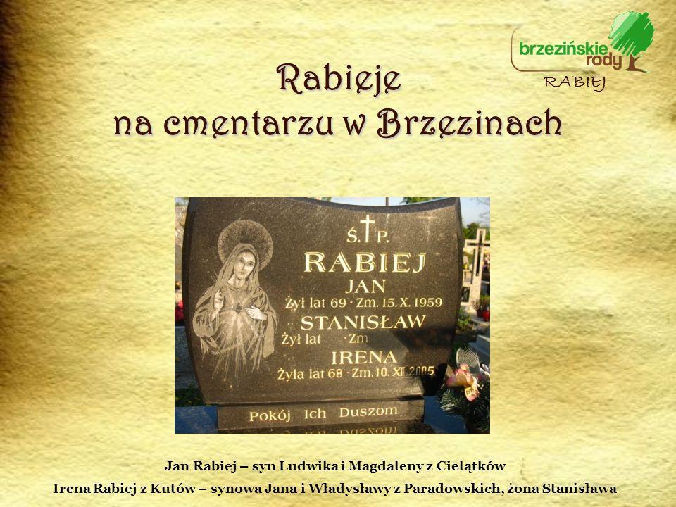 Rabieje na cmentarzu w Brzezinach RABIEJ Jan Rabiej – syn Ludwika i Magdaleny z Cielątków Irena Rabiej z Kutów – synowa Jana i Władysławy z Paradowski