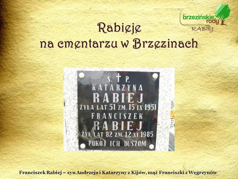 Rabieje na cmentarzu w Brzezinach RABIEJ Franciszek Rabiej – syn Andrzeja i Katarzyny z Kijów, mąż Franciszki z Węgrzynów