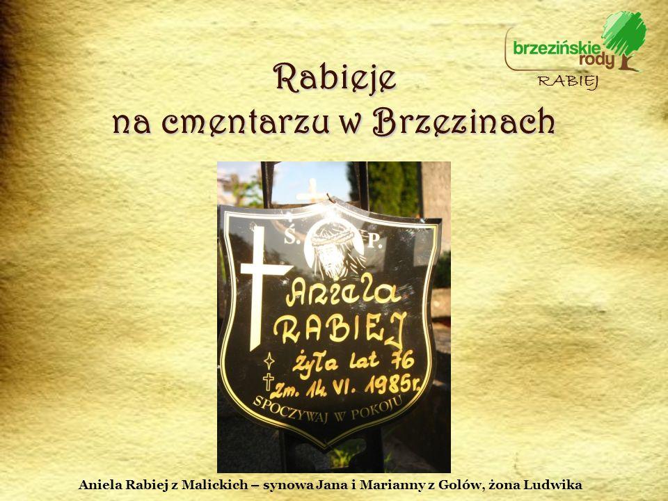 Rabieje na cmentarzu w Brzezinach RABIEJ Aniela Rabiej z Malickich – synowa Jana i Marianny z Golów, żona Ludwika