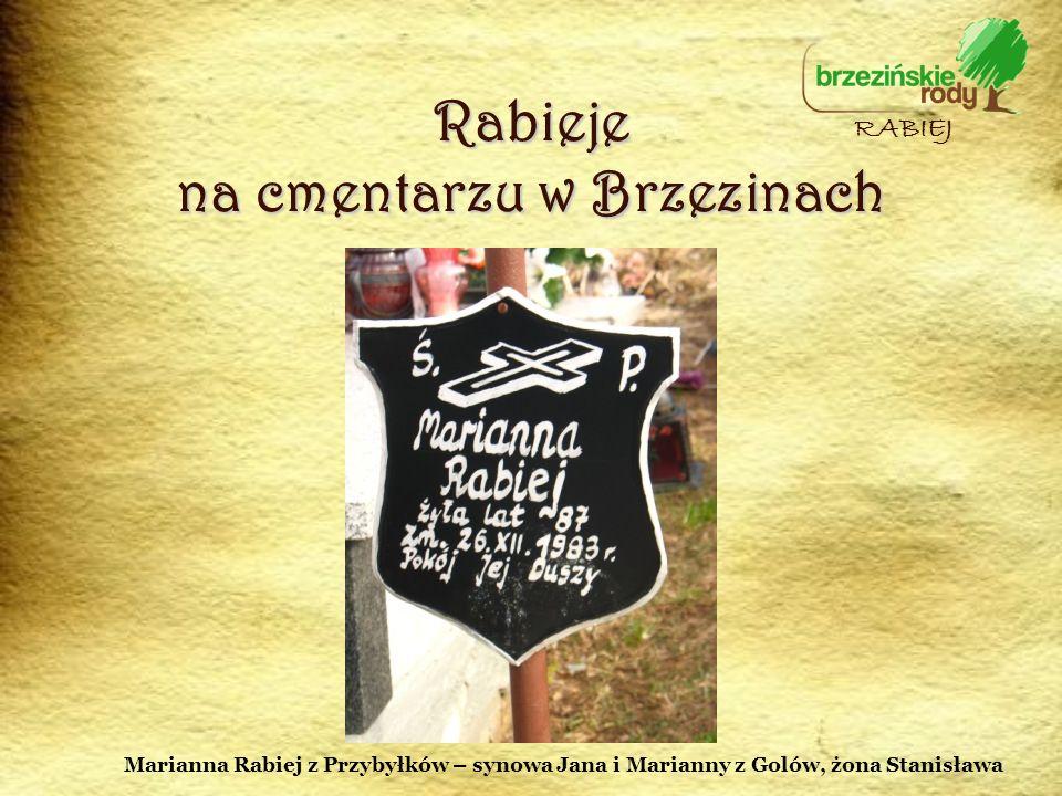 Rabieje na cmentarzu w Brzezinach RABIEJ Marianna Rabiej z Przybyłków – synowa Jana i Marianny z Golów, żona Stanisława