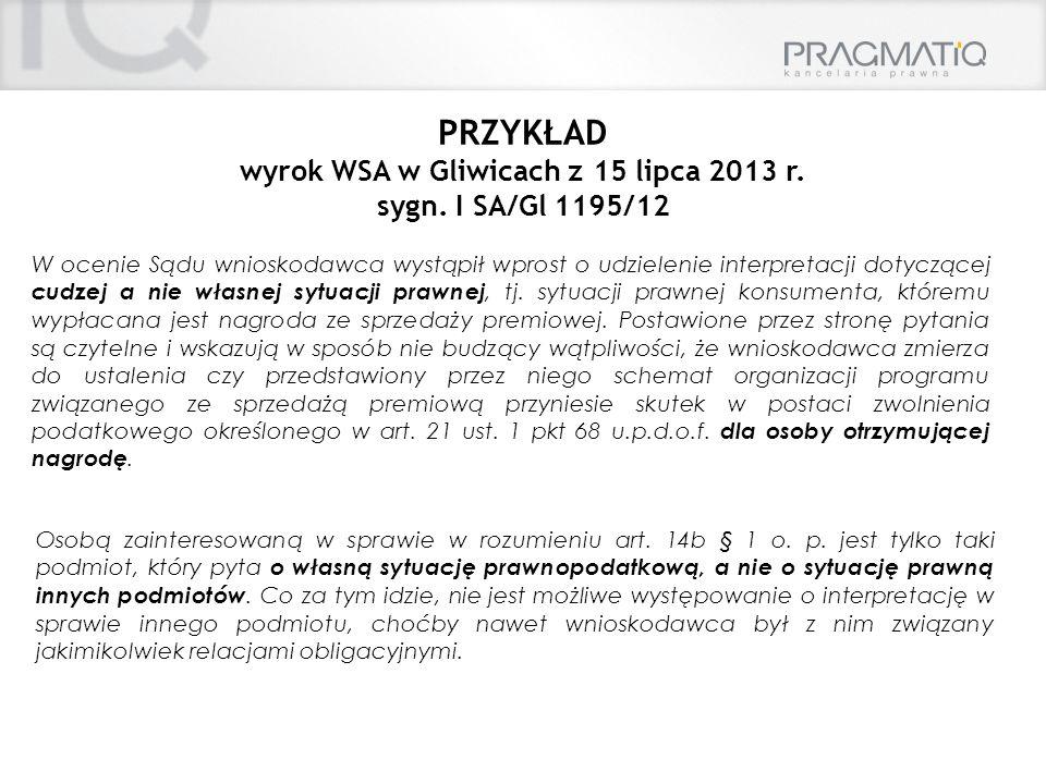 PRZYKŁAD wyrok WSA w Gliwicach z 15 lipca 2013 r. sygn. I SA/Gl 1195/12 W ocenie Sądu wnioskodawca wystąpił wprost o udzielenie interpretacji dotycząc