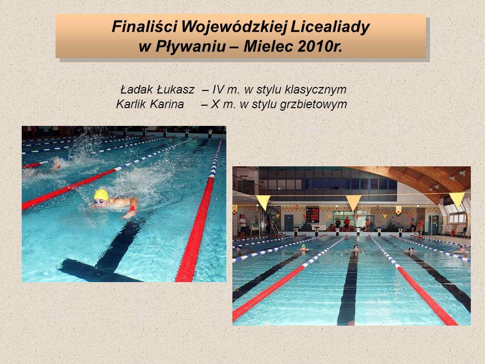Finaliści Wojewódzkiej Licealiady w Pływaniu – Mielec 2010r. Ładak Łukasz– IV m. w stylu klasycznym Karlik Karina– X m. w stylu grzbietowym