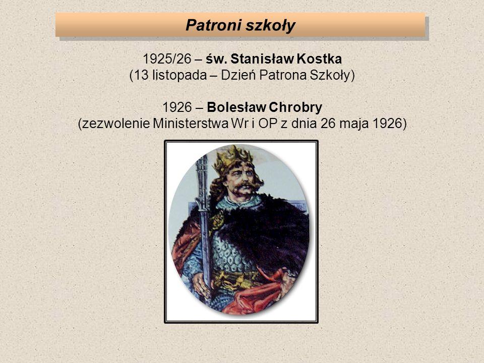Patroni szkoły 1925/26 – św. Stanisław Kostka (13 listopada – Dzień Patrona Szkoły) 1926 – Bolesław Chrobry (zezwolenie Ministerstwa Wr i OP z dnia 26