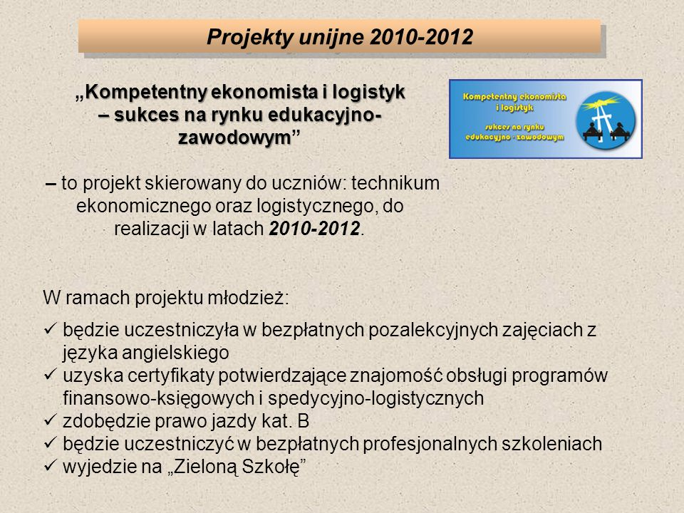 Projekty unijne 2010-2012 W ramach projektu młodzież: będzie uczestniczyła w bezpłatnych pozalekcyjnych zajęciach z języka angielskiego uzyska certyfikaty potwierdzające znajomość obsługi programów finansowo-księgowych i spedycyjno-logistycznych zdobędzie prawo jazdy kat.