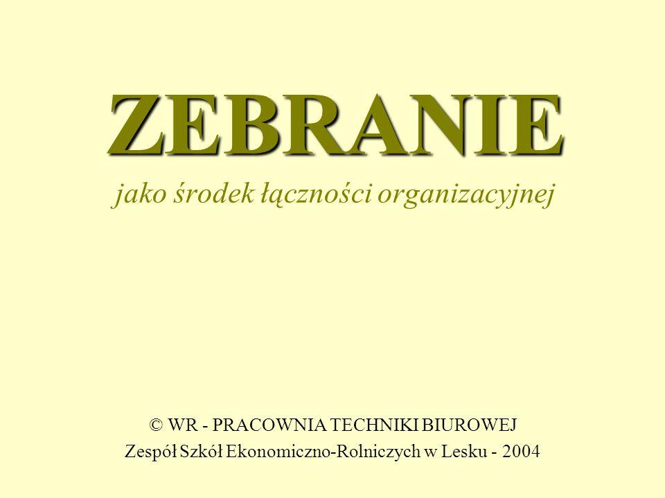 ZEBRANIE ZEBRANIE jako środek łączności organizacyjnej © WR - PRACOWNIA TECHNIKI BIUROWEJ Zespół Szkół Ekonomiczno-Rolniczych w Lesku - 2004