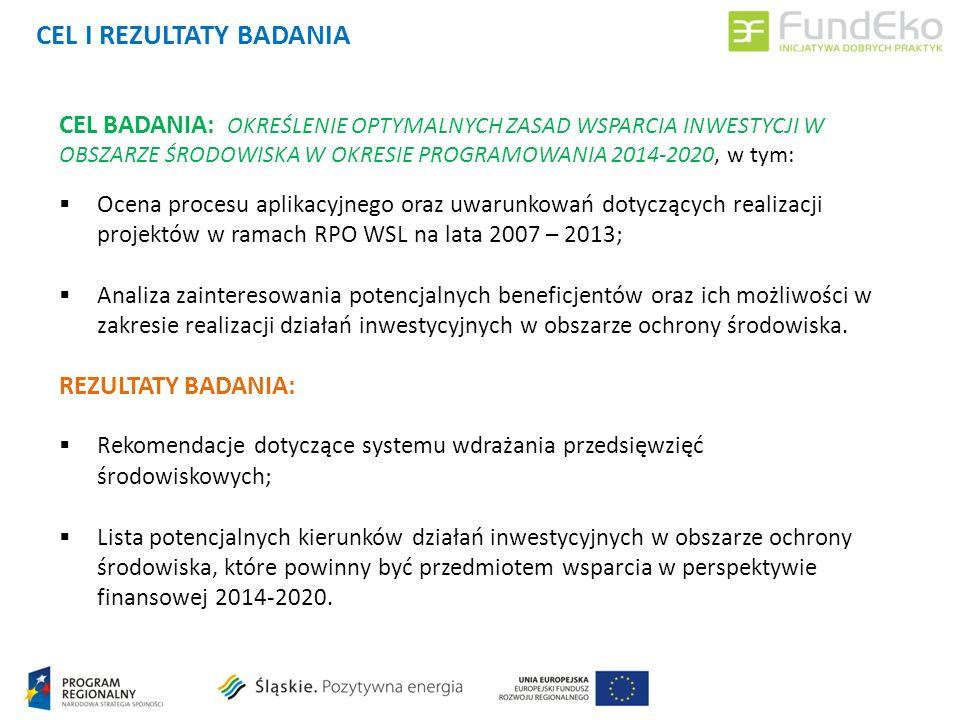 CEL BADANIA: OKREŚLENIE OPTYMALNYCH ZASAD WSPARCIA INWESTYCJI W OBSZARZE ŚRODOWISKA W OKRESIE PROGRAMOWANIA 2014-2020, w tym: Ocena procesu aplikacyjnego oraz uwarunkowań dotyczących realizacji projektów w ramach RPO WSL na lata 2007 – 2013; Analiza zainteresowania potencjalnych beneficjentów oraz ich możliwości w zakresie realizacji działań inwestycyjnych w obszarze ochrony środowiska.