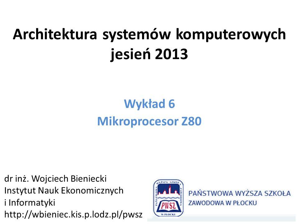 Architektura systemów komputerowych jesień 2013 Wykład 6 Mikroprocesor Z80 dr inż. Wojciech Bieniecki Instytut Nauk Ekonomicznych i Informatyki http:/