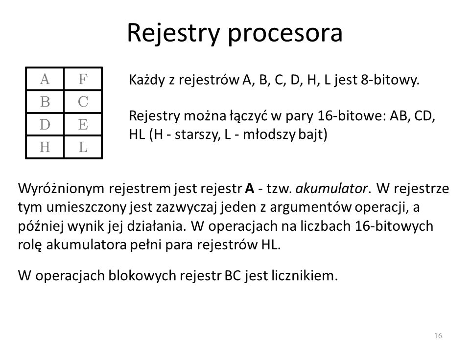 Rejestry procesora 16 Każdy z rejestrów A, B, C, D, H, L jest 8-bitowy. Wyróżnionym rejestrem jest rejestr A - tzw. akumulator. W rejestrze tym umiesz