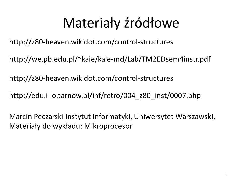 Materiały źródłowe 2 http://z80-heaven.wikidot.com/control-structures http://we.pb.edu.pl/~kaie/kaie-md/Lab/TM2EDsem4instr.pdf http://z80-heaven.wikidot.com/control-structures http://edu.i-lo.tarnow.pl/inf/retro/004_z80_inst/0007.php Marcin Peczarski Instytut Informatyki, Uniwersytet Warszawski, Materiały do wykładu: Mikroprocesor