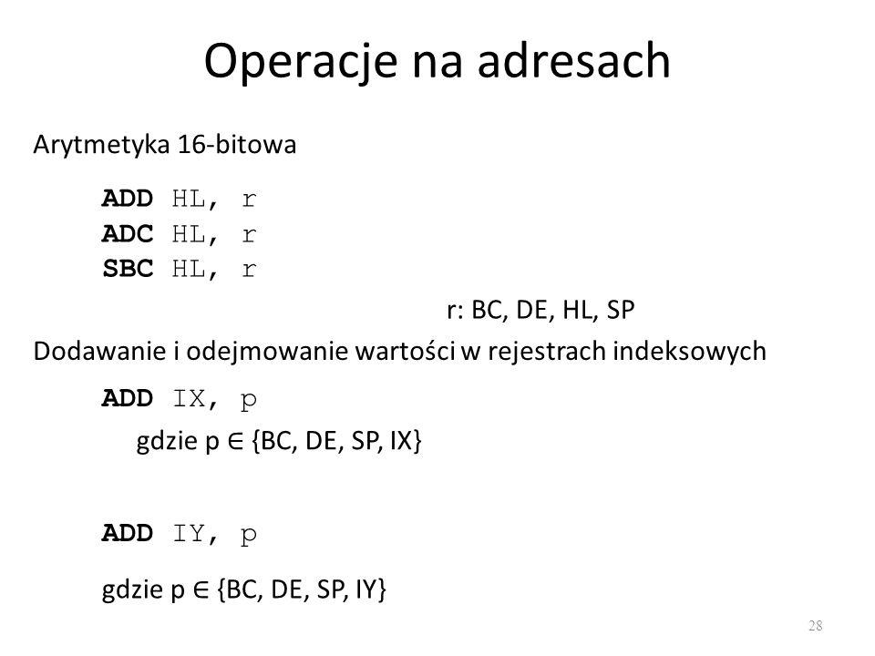 Operacje na adresach 28 Arytmetyka 16-bitowa ADD HL, r ADC HL, r SBC HL, r r: BC, DE, HL, SP Dodawanie i odejmowanie wartości w rejestrach indeksowych ADD IX, p ADD IY, p gdzie p {BC, DE, SP, IY} gdzie p {BC, DE, SP, IX}