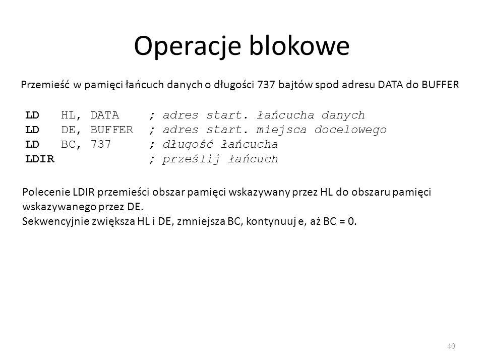 Operacje blokowe 40 Przemieść w pamięci łańcuch danych o długości 737 bajtów spod adresu DATA do BUFFER LD HL, DATA ; adres start. łańcucha danych LD