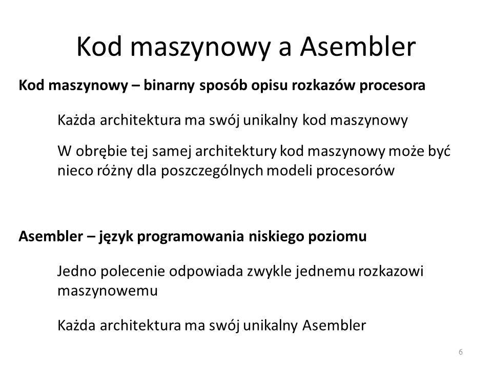 Kod maszynowy a Asembler 6 Kod maszynowy – binarny sposób opisu rozkazów procesora Każda architektura ma swój unikalny kod maszynowy W obrębie tej samej architektury kod maszynowy może być nieco różny dla poszczególnych modeli procesorów Asembler – język programowania niskiego poziomu Jedno polecenie odpowiada zwykle jednemu rozkazowi maszynowemu Każda architektura ma swój unikalny Asembler