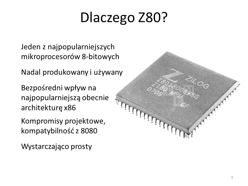 Dlaczego Z80? 8 Jeden z najpopularniejszych mikroprocesorów 8-bitowych Nadal produkowany i używany Bezpośredni wpływ na najpopularniejszą obecnie arch