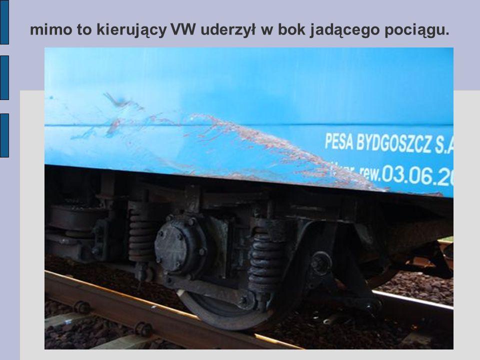 mimo to kierujący VW uderzył w bok jadącego pociągu.