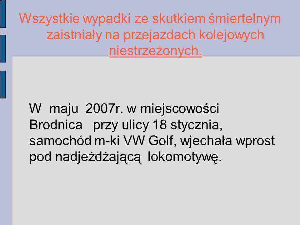 Wszystkie wypadki ze skutkiem śmiertelnym zaistniały na przejazdach kolejowych niestrzeżonych. W maju 2007r. w miejscowości Brodnica przy ulicy 18 sty