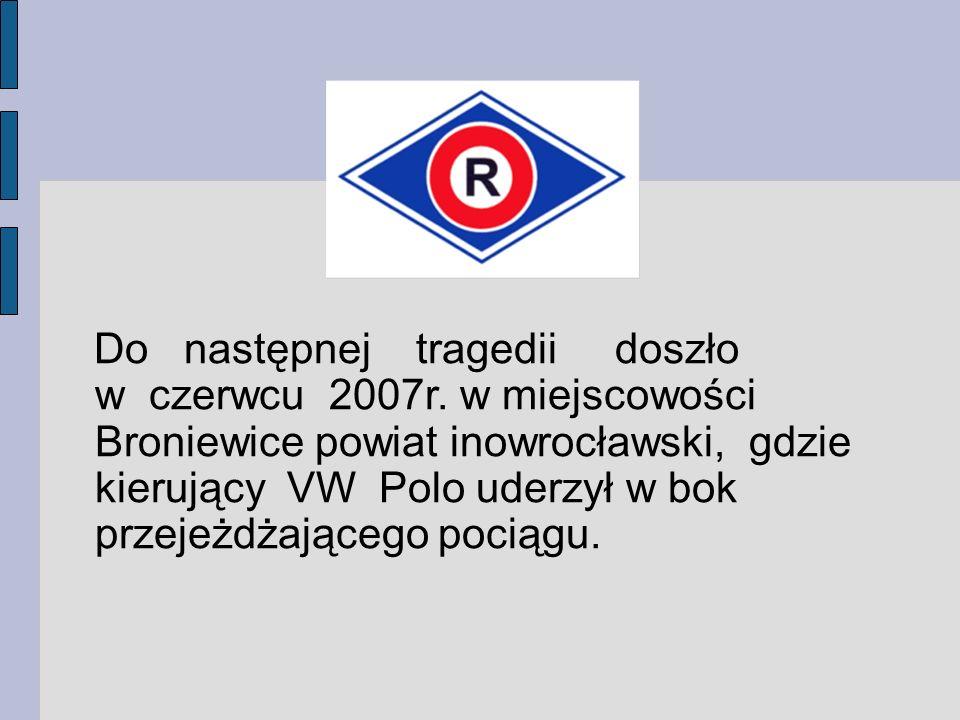Do następnej tragedii doszło w czerwcu 2007r. w miejscowości Broniewice powiat inowrocławski, gdzie kierujący VW Polo uderzył w bok przejeżdżającego p