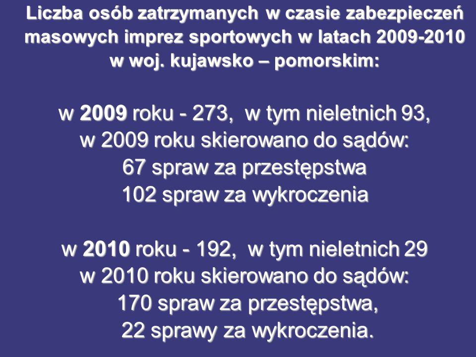 Liczba osób zatrzymanych w czasie zabezpieczeń masowych imprez sportowych w latach 2009-2010 w woj. kujawsko – pomorskim: w 2009 roku - 273, w tym nie