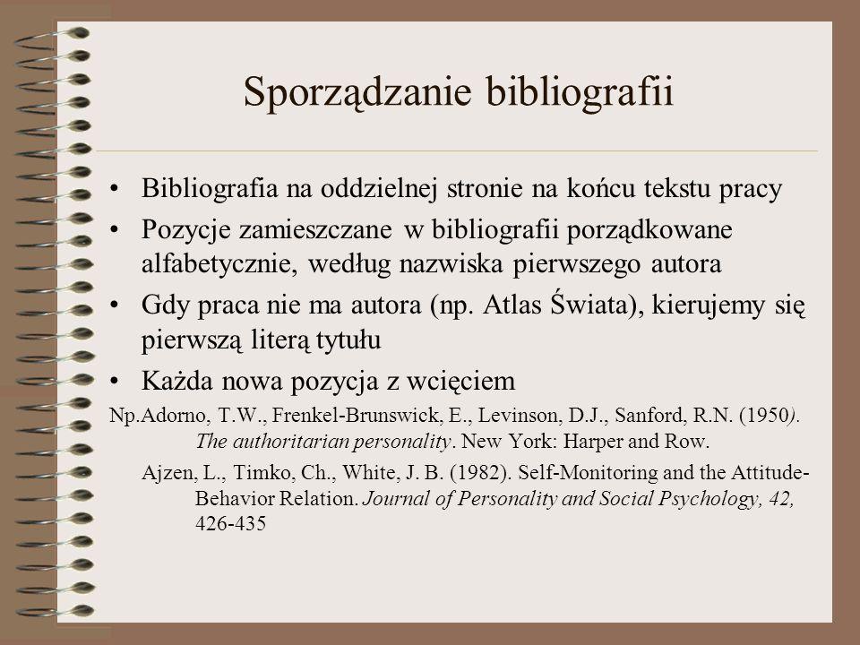 Sporządzanie bibliografii Bibliografia na oddzielnej stronie na końcu tekstu pracy Pozycje zamieszczane w bibliografii porządkowane alfabetycznie, według nazwiska pierwszego autora Gdy praca nie ma autora (np.