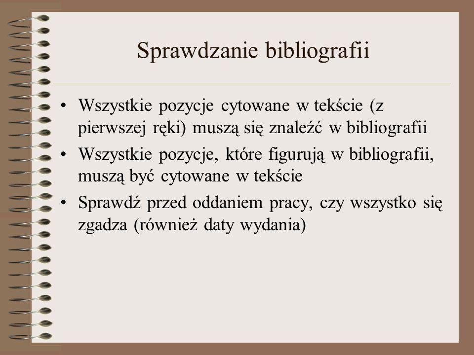 Sprawdzanie bibliografii Wszystkie pozycje cytowane w tekście (z pierwszej ręki) muszą się znaleźć w bibliografii Wszystkie pozycje, które figurują w