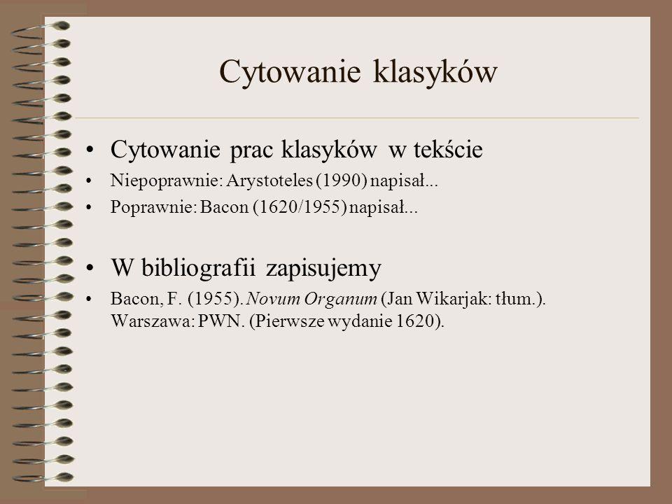 Cytowanie klasyków Cytowanie prac klasyków w tekście Niepoprawnie: Arystoteles (1990) napisał... Poprawnie: Bacon (1620/1955) napisał... W bibliografi