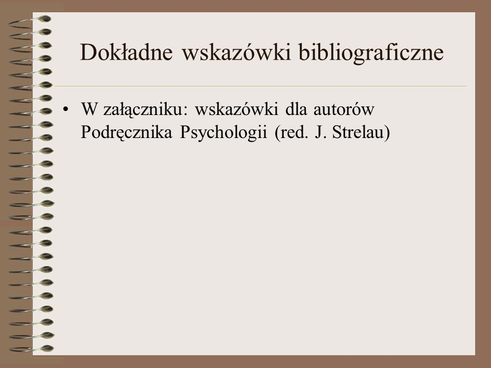 Dokładne wskazówki bibliograficzne W załączniku: wskazówki dla autorów Podręcznika Psychologii (red. J. Strelau)