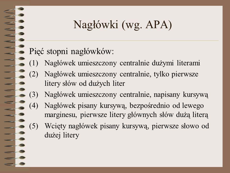 Nagłówki (wg. APA) Pięć stopni nagłówków: (1)Nagłówek umieszczony centralnie dużymi literami (2)Nagłówek umieszczony centralnie, tylko pierwsze litery