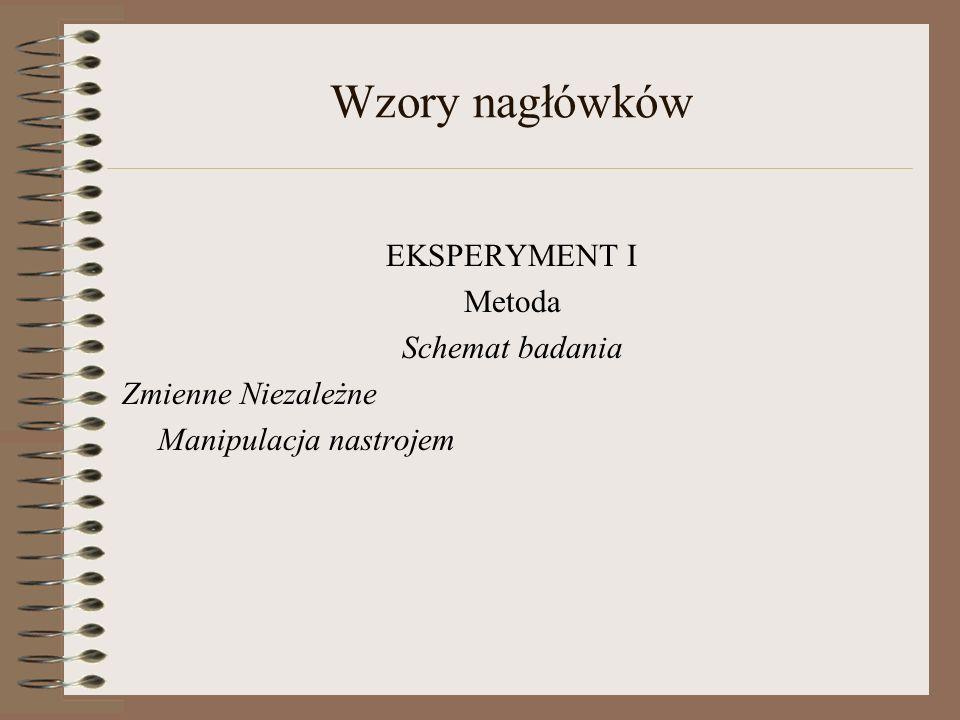 Wzory nagłówków EKSPERYMENT I Metoda Schemat badania Zmienne Niezależne Manipulacja nastrojem