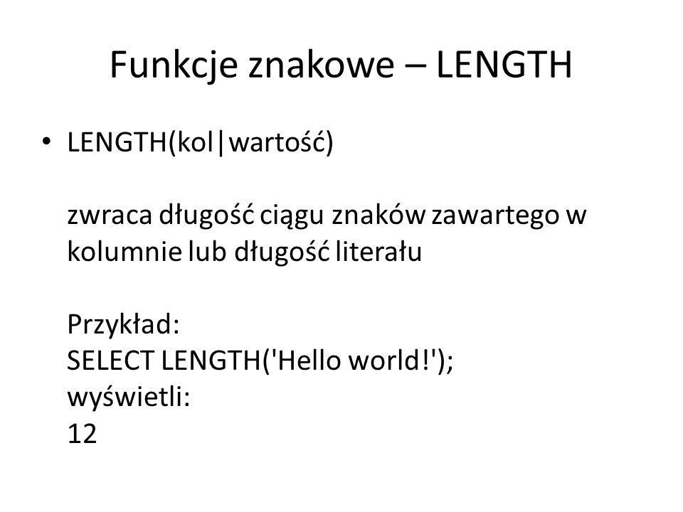Funkcje znakowe – LENGTH LENGTH(kol|wartość) zwraca długość ciągu znaków zawartego w kolumnie lub długość literału Przykład: SELECT LENGTH( Hello world! ); wyświetli: 12