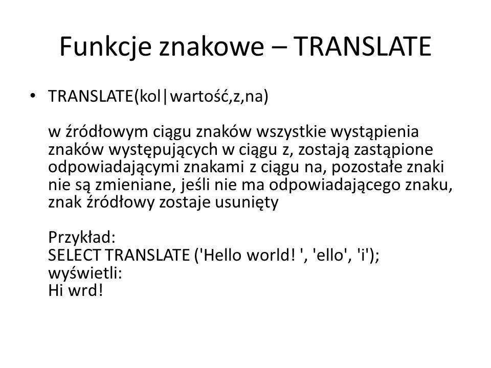 Funkcje znakowe – TRANSLATE TRANSLATE(kol|wartość,z,na) w źródłowym ciągu znaków wszystkie wystąpienia znaków występujących w ciągu z, zostają zastąpione odpowiadającymi znakami z ciągu na, pozostałe znaki nie są zmieniane, jeśli nie ma odpowiadającego znaku, znak źródłowy zostaje usunięty Przykład: SELECT TRANSLATE ( Hello world.