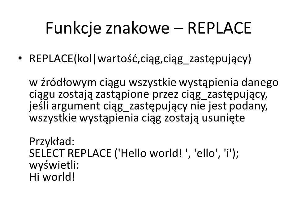 Funkcje znakowe – REPLACE REPLACE(kol|wartość,ciąg,ciąg_zastępujący) w źródłowym ciągu wszystkie wystąpienia danego ciągu zostają zastąpione przez ciąg_zastępujący, jeśli argument ciąg_zastępujący nie jest podany, wszystkie wystąpienia ciąg zostają usunięte Przykład: SELECT REPLACE ( Hello world.