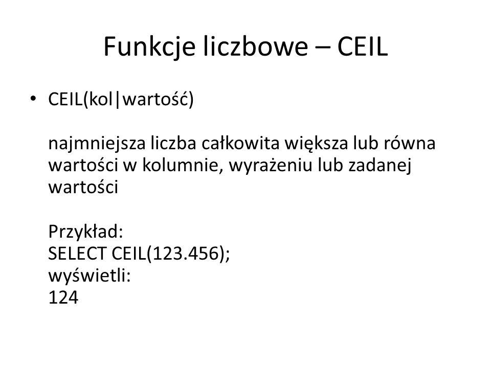 Funkcje liczbowe – CEIL CEIL(kol|wartość) najmniejsza liczba całkowita większa lub równa wartości w kolumnie, wyrażeniu lub zadanej wartości Przykład: SELECT CEIL(123.456); wyświetli: 124