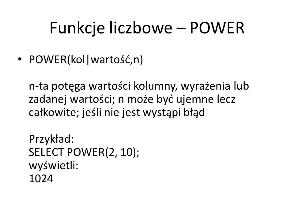 Funkcje liczbowe – POWER POWER(kol|wartość,n) n-ta potęga wartości kolumny, wyrażenia lub zadanej wartości; n może być ujemne lecz całkowite; jeśli nie jest wystąpi błąd Przykład: SELECT POWER(2, 10); wyświetli: 1024