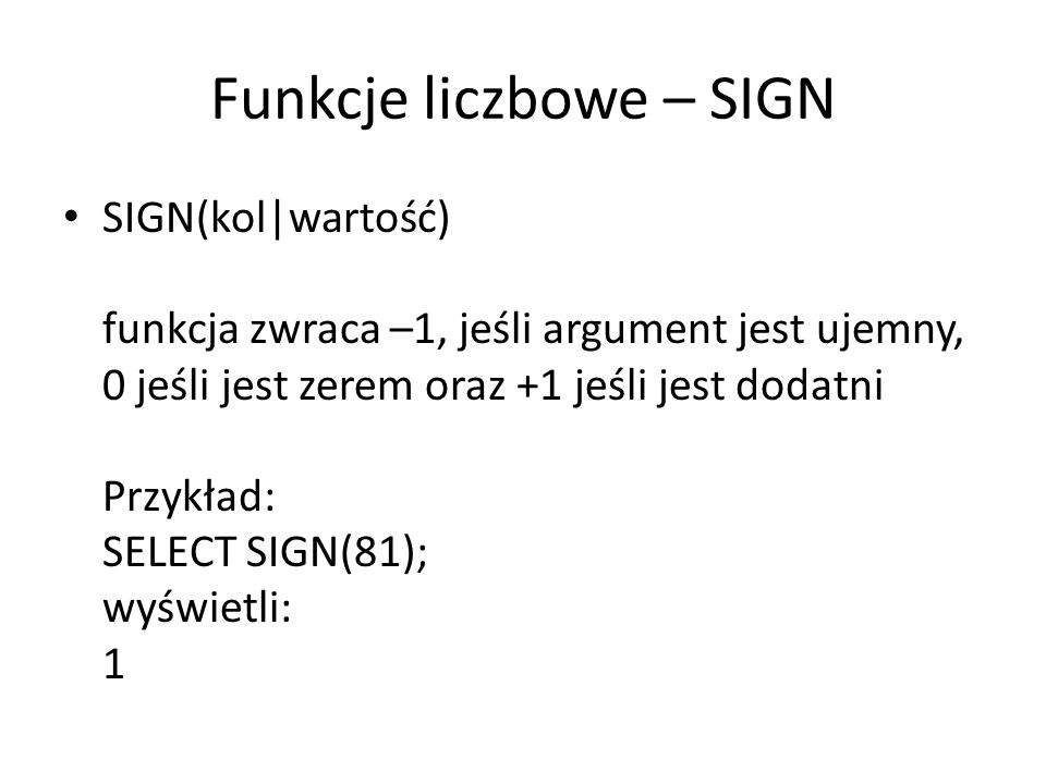 Funkcje liczbowe – SIGN SIGN(kol|wartość) funkcja zwraca –1, jeśli argument jest ujemny, 0 jeśli jest zerem oraz +1 jeśli jest dodatni Przykład: SELECT SIGN(81); wyświetli: 1