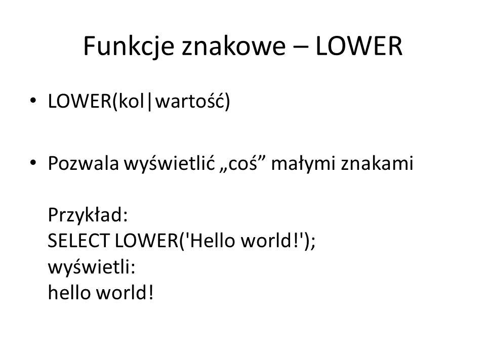 Funkcje znakowe – UPPER UPPER(kol|wartość) Pozwala wyświetlić coś dużymi znakami Przykład: SELECT UPPER( Hello world! ); wyświetli: HELLO WORLD!