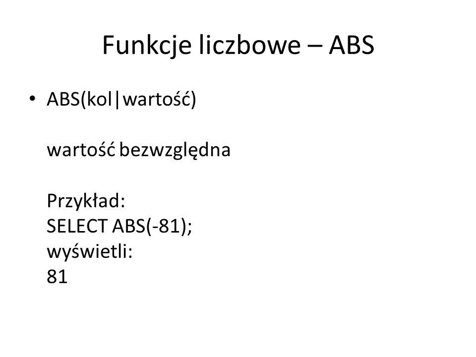 Funkcje liczbowe – ABS ABS(kol|wartość) wartość bezwzględna Przykład: SELECT ABS(-81); wyświetli: 81