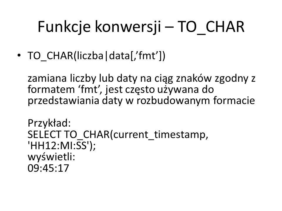 Funkcje konwersji – TO_CHAR TO_CHAR(liczba|data[,fmt]) zamiana liczby lub daty na ciąg znaków zgodny z formatem fmt, jest często używana do przedstawiania daty w rozbudowanym formacie Przykład: SELECT TO_CHAR(current_timestamp, HH12:MI:SS ); wyświetli: 09:45:17