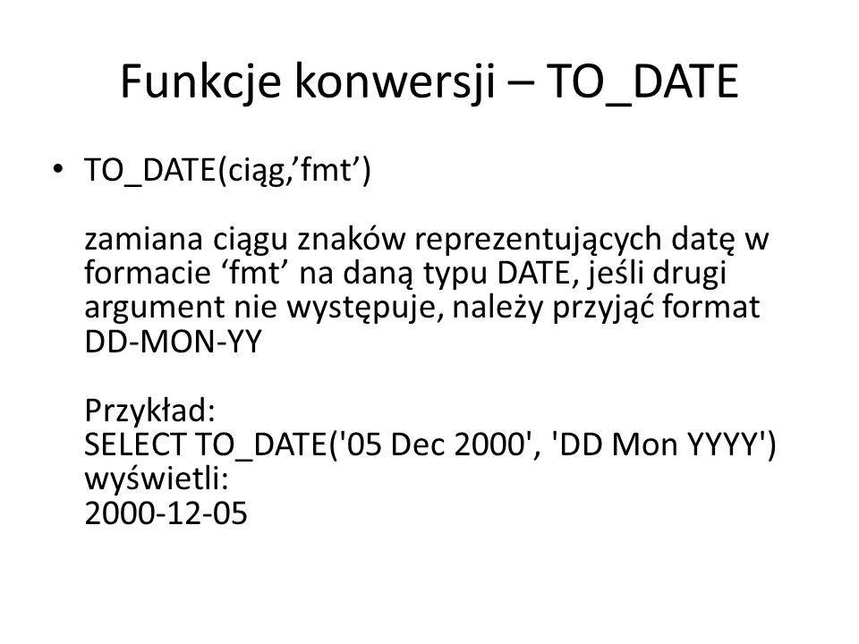 Funkcje konwersji – TO_DATE TO_DATE(ciąg,fmt) zamiana ciągu znaków reprezentujących datę w formacie fmt na daną typu DATE, jeśli drugi argument nie występuje, należy przyjąć format DD-MON-YY Przykład: SELECT TO_DATE( 05 Dec 2000 , DD Mon YYYY ) wyświetli: 2000-12-05