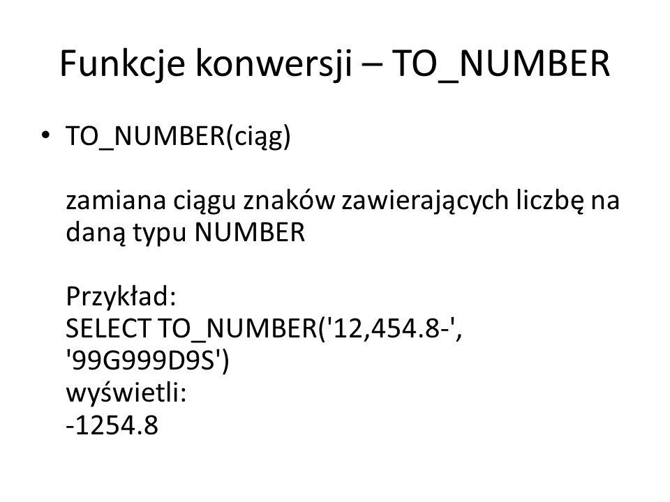 Funkcje konwersji – TO_NUMBER TO_NUMBER(ciąg) zamiana ciągu znaków zawierających liczbę na daną typu NUMBER Przykład: SELECT TO_NUMBER( 12,454.8- , 99G999D9S ) wyświetli: -1254.8