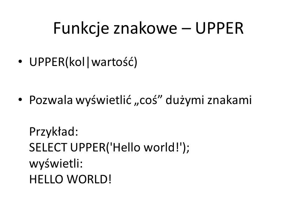 Funkcje znakowe – INITCAP INITCAP(kol|wartość) zmiana pierwszej litery słowa tekstu na odpowiadającą jej dużą literę, pozostałych liter na małe Przykład: SELECT INITCAP( hello world! ); wyświetli: Hello world!