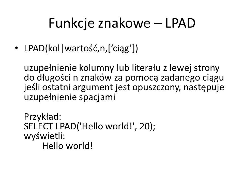 Funkcje znakowe – LPAD LPAD(kol|wartość,n,[ciąg]) uzupełnienie kolumny lub literału z lewej strony do długości n znaków za pomocą zadanego ciągu jeśli ostatni argument jest opuszczony, następuje uzupełnienie spacjami Przykład: SELECT LPAD( Hello world! , 20); wyświetli: Hello world!