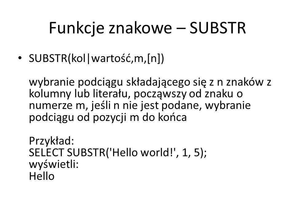 Funkcje znakowe – SUBSTR SUBSTR(kol|wartość,m,[n]) wybranie podciągu składającego się z n znaków z kolumny lub literału, począwszy od znaku o numerze m, jeśli n nie jest podane, wybranie podciągu od pozycji m do końca Przykład: SELECT SUBSTR( Hello world! , 1, 5); wyświetli: Hello